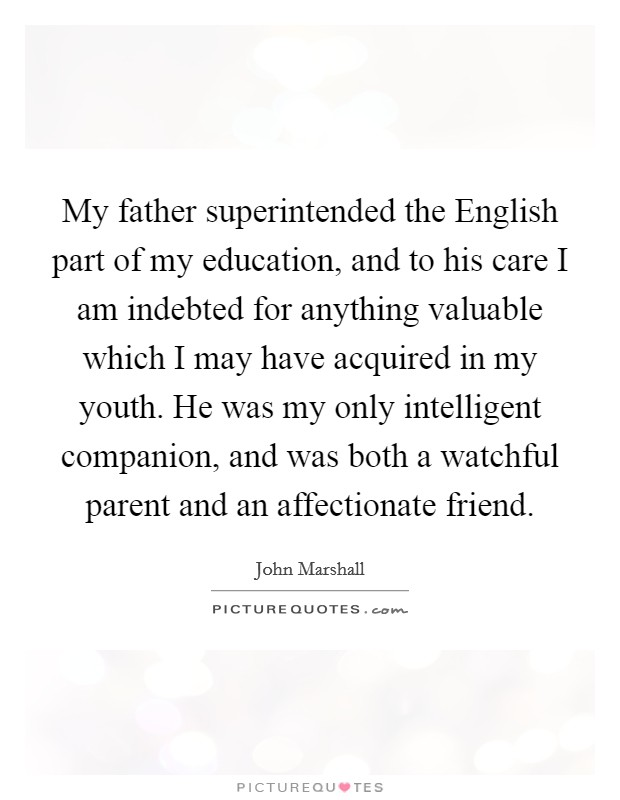 My father superintended the English part of my education, and to his care I am indebted for anything valuable which I may have acquired in my youth. He was my only intelligent companion, and was both a watchful parent and an affectionate friend Picture Quote #1
