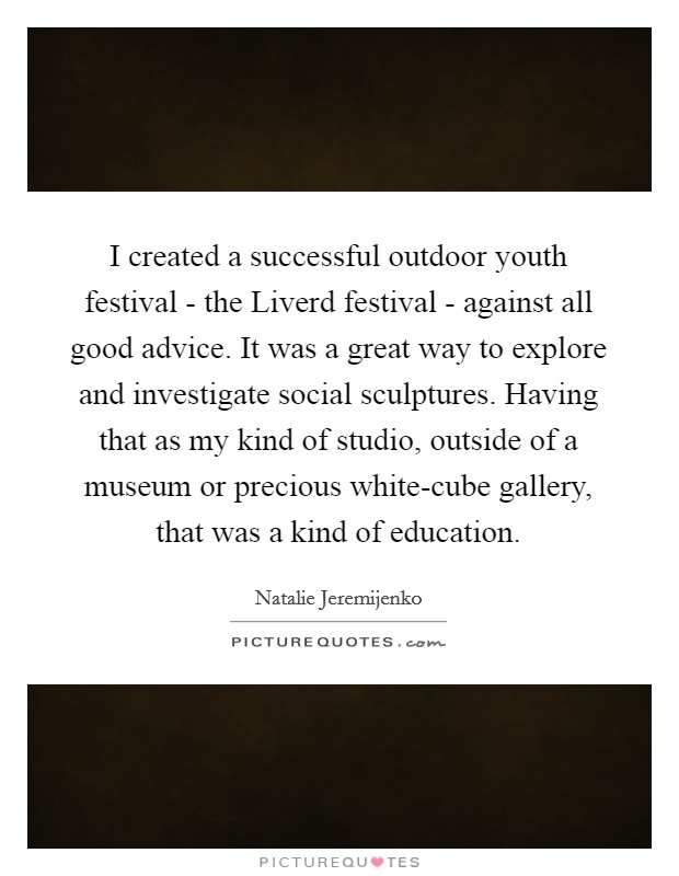 I created a successful outdoor youth festival - the Liverd festival - against all good advice. It was a great way to explore and investigate social sculptures. Having that as my kind of studio, outside of a museum or precious white-cube gallery, that was a kind of education Picture Quote #1