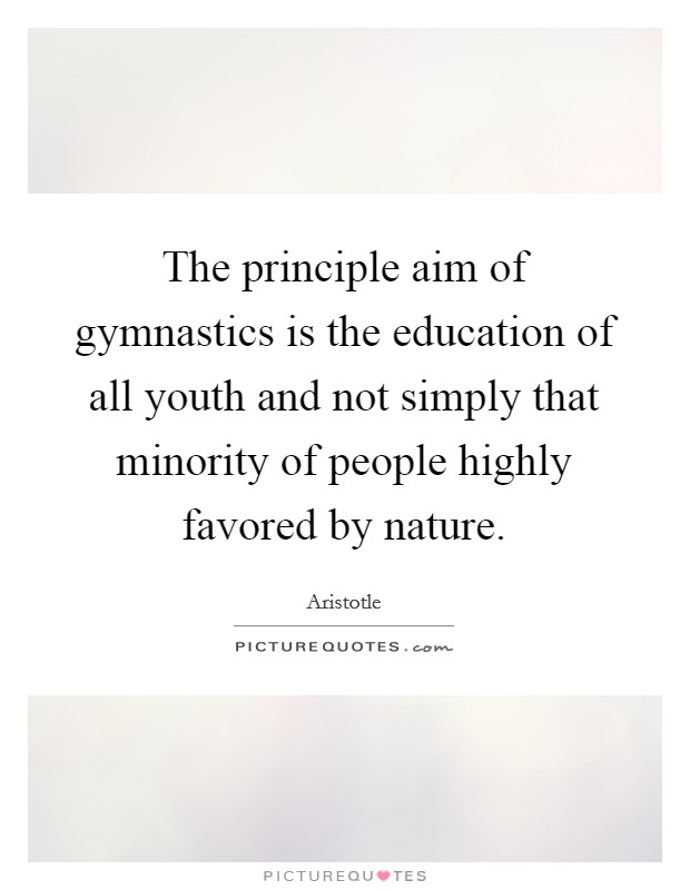 The principle aim of gymnastics is the education of all youth and not simply that minority of people highly favored by nature Picture Quote #1