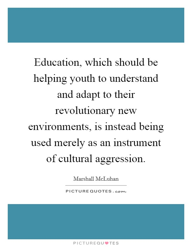 Education, which should be helping youth to understand and adapt to their revolutionary new environments, is instead being used merely as an instrument of cultural aggression Picture Quote #1