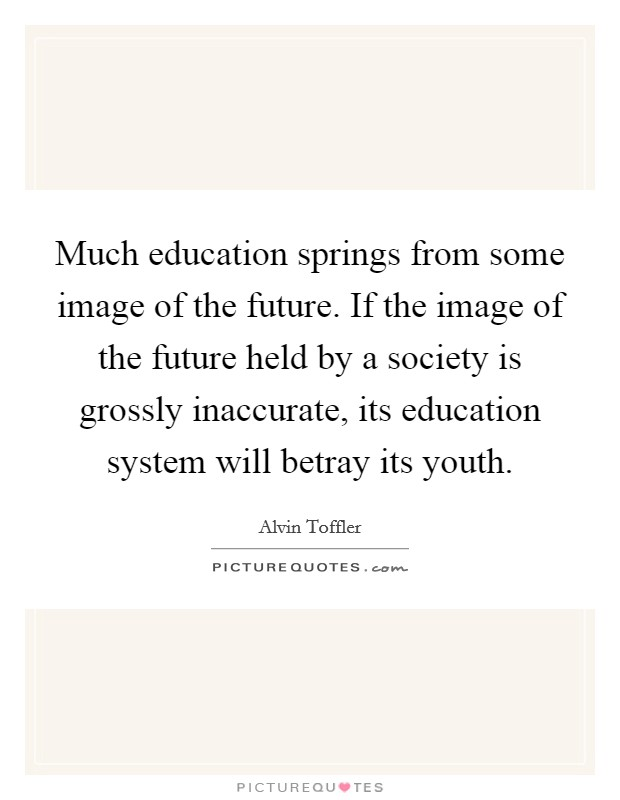 Much education springs from some image of the future. If the image of the future held by a society is grossly inaccurate, its education system will betray its youth Picture Quote #1