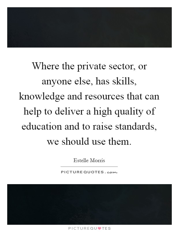 Where the private sector, or anyone else, has skills, knowledge and resources that can help to deliver a high quality of education and to raise standards, we should use them. Picture Quote #1