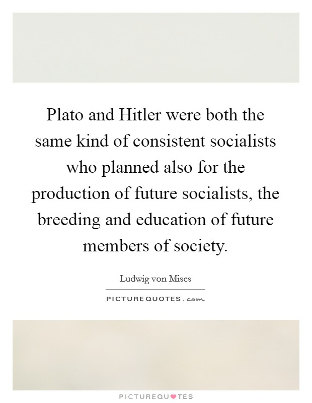 Plato and Hitler were both the same kind of consistent socialists who planned also for the production of future socialists, the breeding and education of future members of society. Picture Quote #1