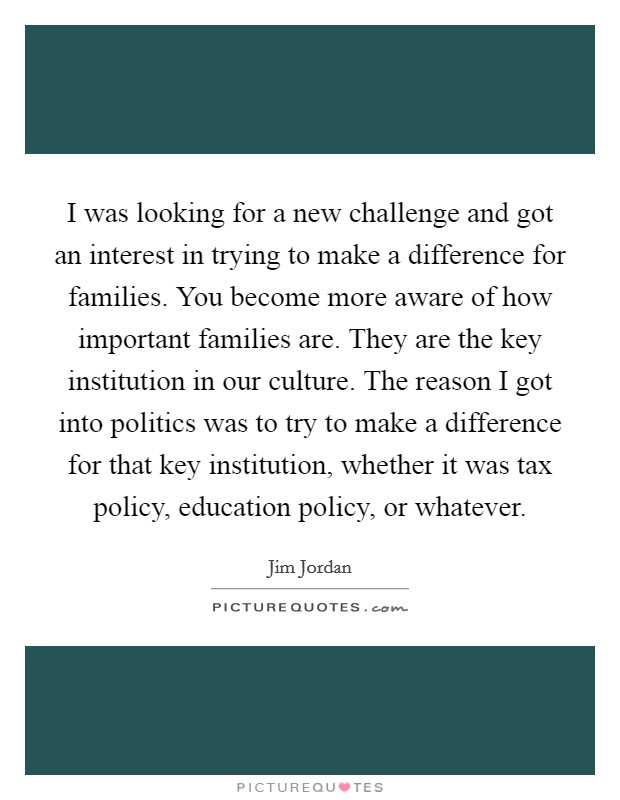 I was looking for a new challenge and got an interest in trying to make a difference for families. You become more aware of how important families are. They are the key institution in our culture. The reason I got into politics was to try to make a difference for that key institution, whether it was tax policy, education policy, or whatever Picture Quote #1