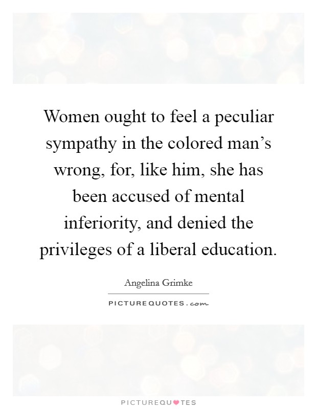 Women ought to feel a peculiar sympathy in the colored man's wrong, for, like him, she has been accused of mental inferiority, and denied the privileges of a liberal education. Picture Quote #1