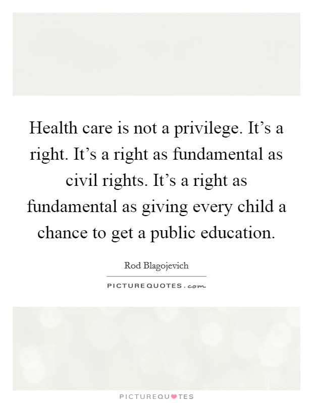Health care is not a privilege. It's a right. It's a right as fundamental as civil rights. It's a right as fundamental as giving every child a chance to get a public education Picture Quote #1