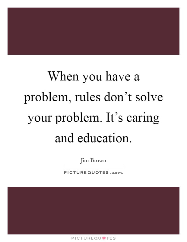 When you have a problem, rules don't solve your problem. It's caring and education Picture Quote #1
