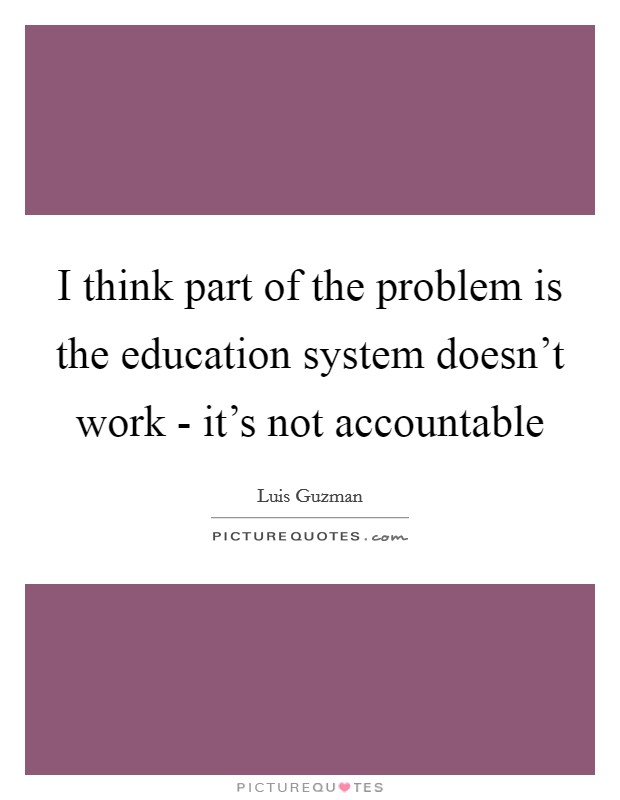I think part of the problem is the education system doesn't work - it's not accountable Picture Quote #1