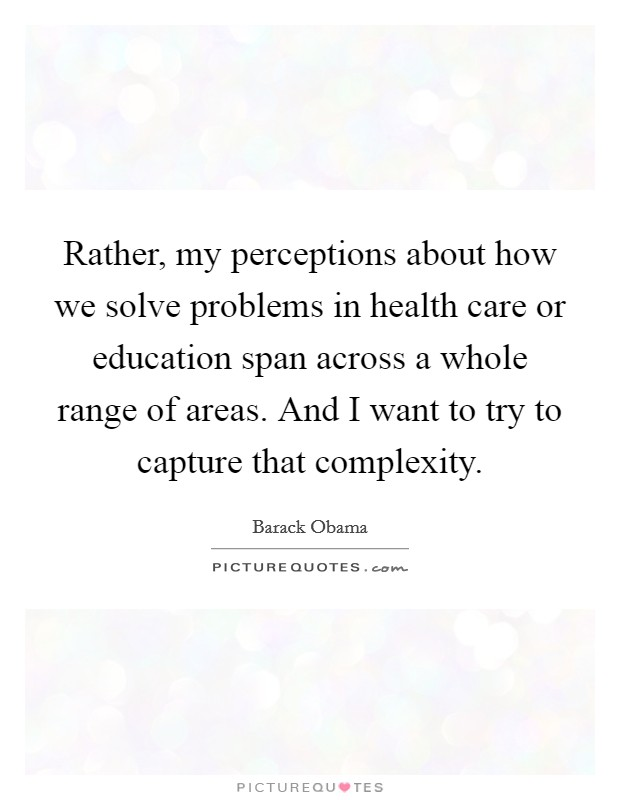 Rather, my perceptions about how we solve problems in health care or education span across a whole range of areas. And I want to try to capture that complexity Picture Quote #1