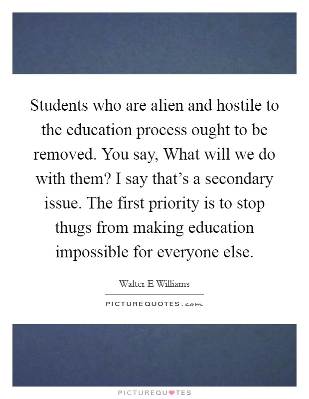 Students who are alien and hostile to the education process ought to be removed. You say, What will we do with them? I say that's a secondary issue. The first priority is to stop thugs from making education impossible for everyone else Picture Quote #1