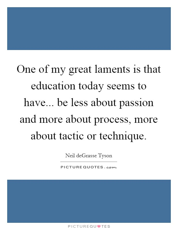 One of my great laments is that education today seems to have... be less about passion and more about process, more about tactic or technique Picture Quote #1