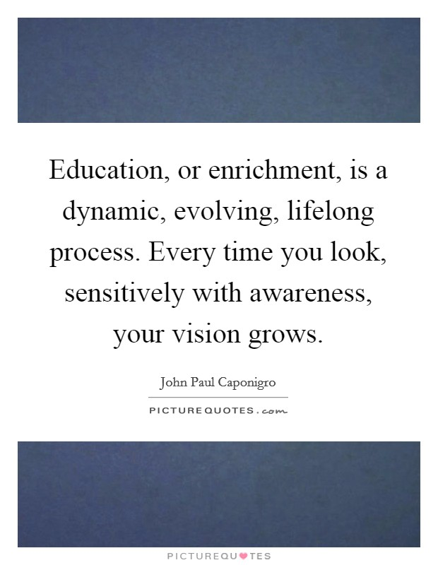 Education, or enrichment, is a dynamic, evolving, lifelong process. Every time you look, sensitively with awareness, your vision grows Picture Quote #1