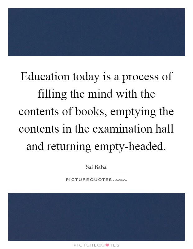 Education today is a process of filling the mind with the contents of books, emptying the contents in the examination hall and returning empty-headed. Picture Quote #1