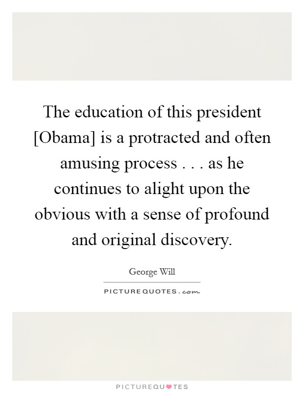 The education of this president [Obama] is a protracted and often amusing process . . . as he continues to alight upon the obvious with a sense of profound and original discovery Picture Quote #1
