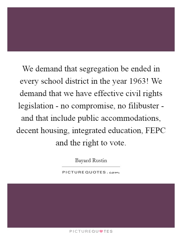 We demand that segregation be ended in every school district in the year 1963! We demand that we have effective civil rights legislation - no compromise, no filibuster - and that include public accommodations, decent housing, integrated education, FEPC and the right to vote Picture Quote #1