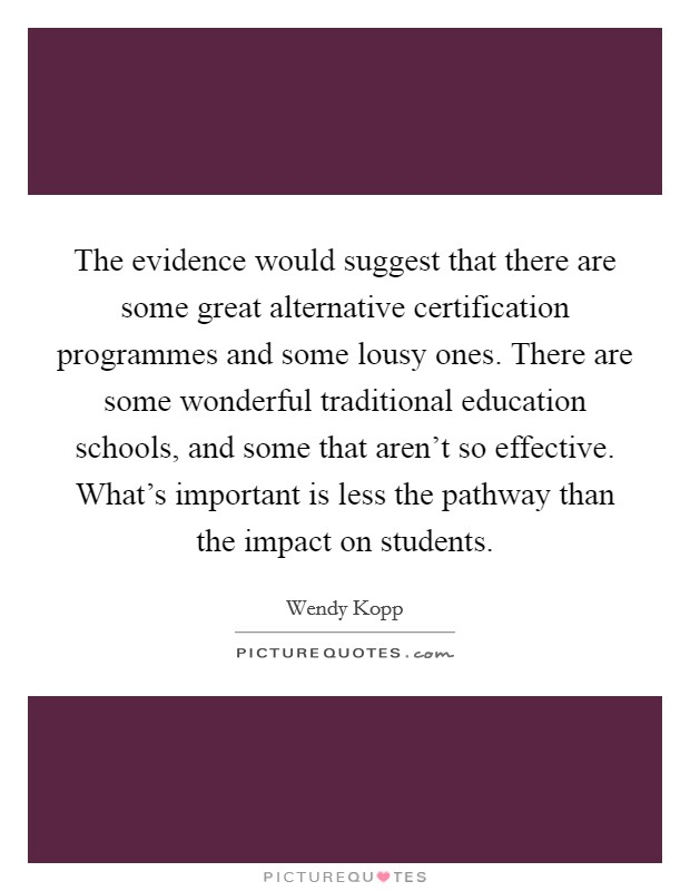 The evidence would suggest that there are some great alternative certification programmes and some lousy ones. There are some wonderful traditional education schools, and some that aren't so effective. What's important is less the pathway than the impact on students Picture Quote #1