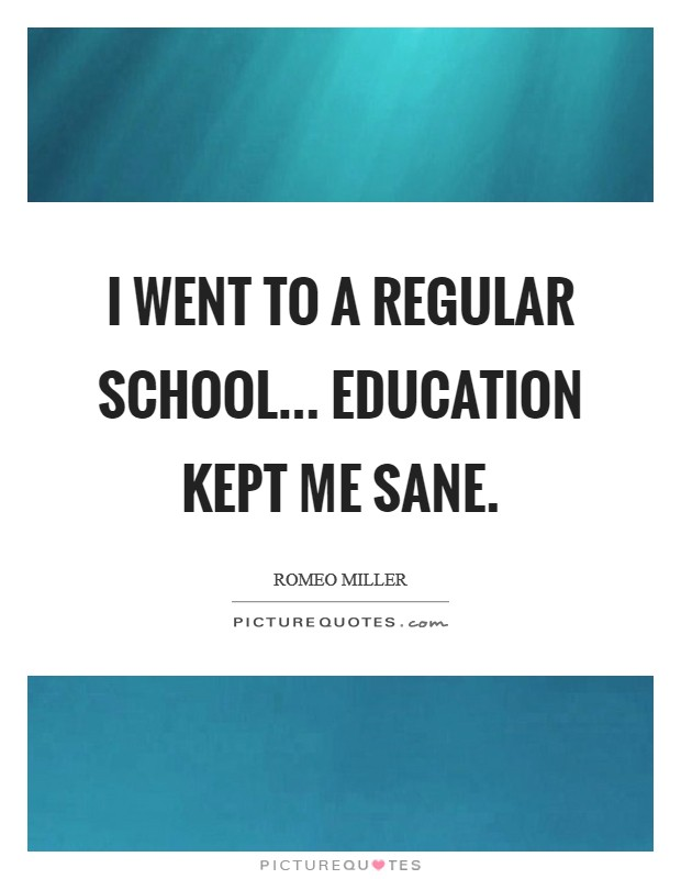 I went to a regular school... education kept me sane Picture Quote #1