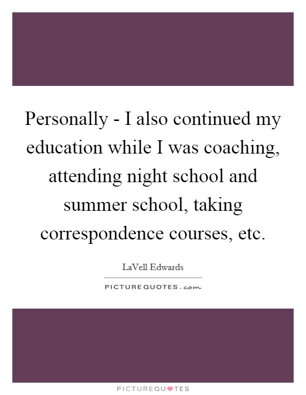 Personally - I also continued my education while I was coaching, attending night school and summer school, taking correspondence courses, etc Picture Quote #1