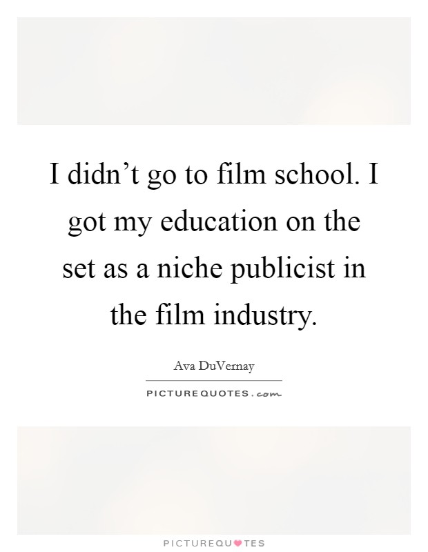 I didn't go to film school. I got my education on the set as a niche publicist in the film industry Picture Quote #1