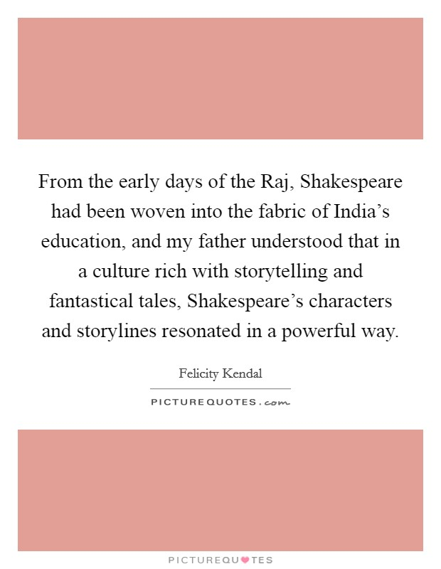 From the early days of the Raj, Shakespeare had been woven into the fabric of India's education, and my father understood that in a culture rich with storytelling and fantastical tales, Shakespeare's characters and storylines resonated in a powerful way. Picture Quote #1