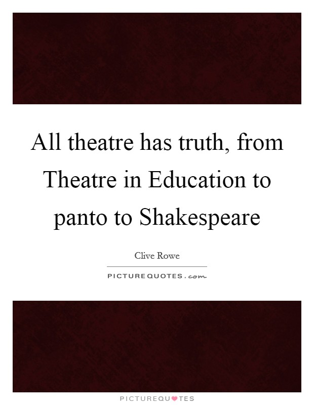 All theatre has truth, from Theatre in Education to panto to Shakespeare Picture Quote #1