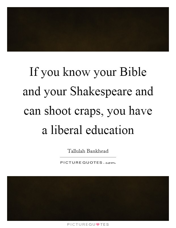 If you know your Bible and your Shakespeare and can shoot craps, you have a liberal education Picture Quote #1