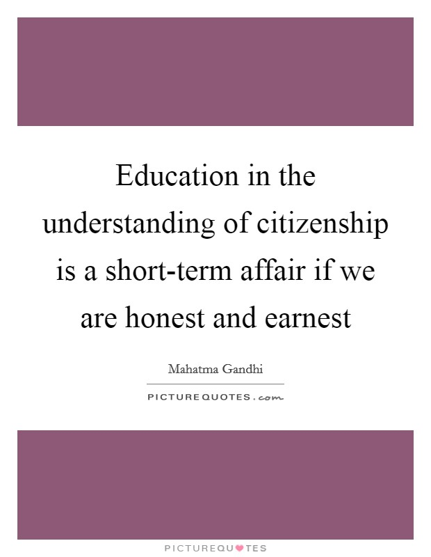 Education in the understanding of citizenship is a short-term affair if we are honest and earnest Picture Quote #1