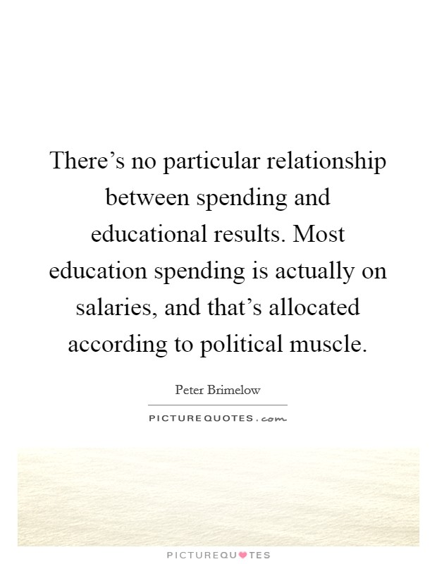 There's no particular relationship between spending and educational results. Most education spending is actually on salaries, and that's allocated according to political muscle Picture Quote #1