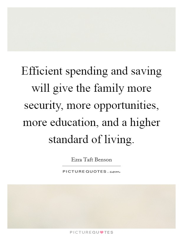 Efficient spending and saving will give the family more security, more opportunities, more education, and a higher standard of living Picture Quote #1