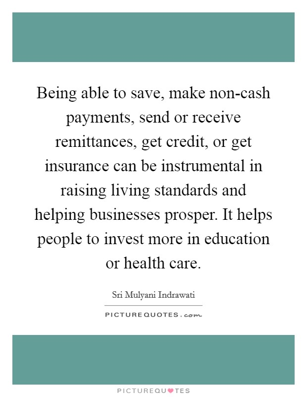 Being able to save, make non-cash payments, send or receive remittances, get credit, or get insurance can be instrumental in raising living standards and helping businesses prosper. It helps people to invest more in education or health care Picture Quote #1