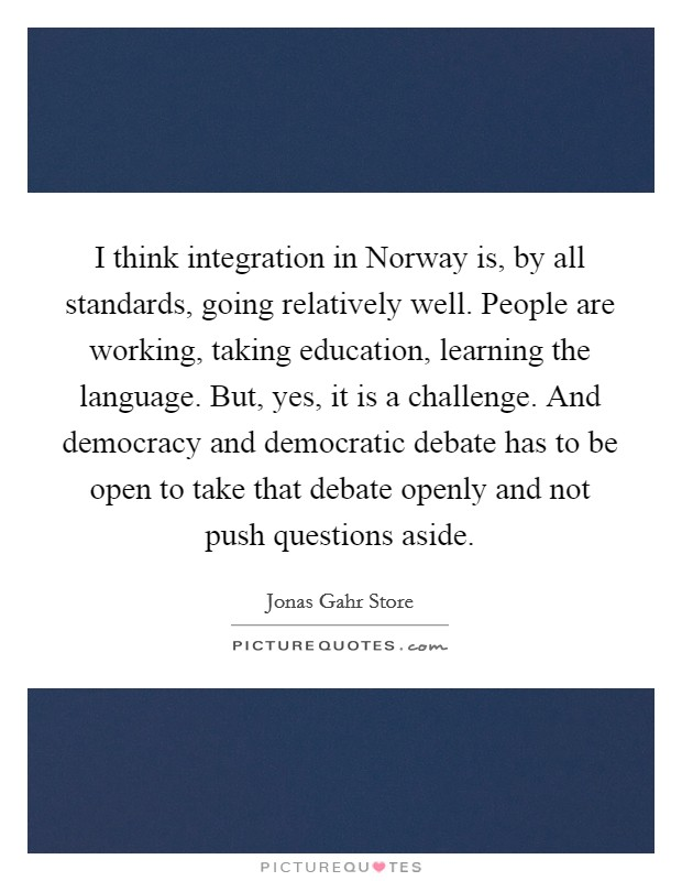I think integration in Norway is, by all standards, going relatively well. People are working, taking education, learning the language. But, yes, it is a challenge. And democracy and democratic debate has to be open to take that debate openly and not push questions aside Picture Quote #1