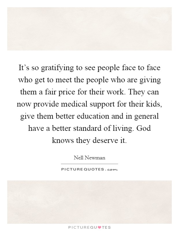 It's so gratifying to see people face to face who get to meet the people who are giving them a fair price for their work. They can now provide medical support for their kids, give them better education and in general have a better standard of living. God knows they deserve it Picture Quote #1