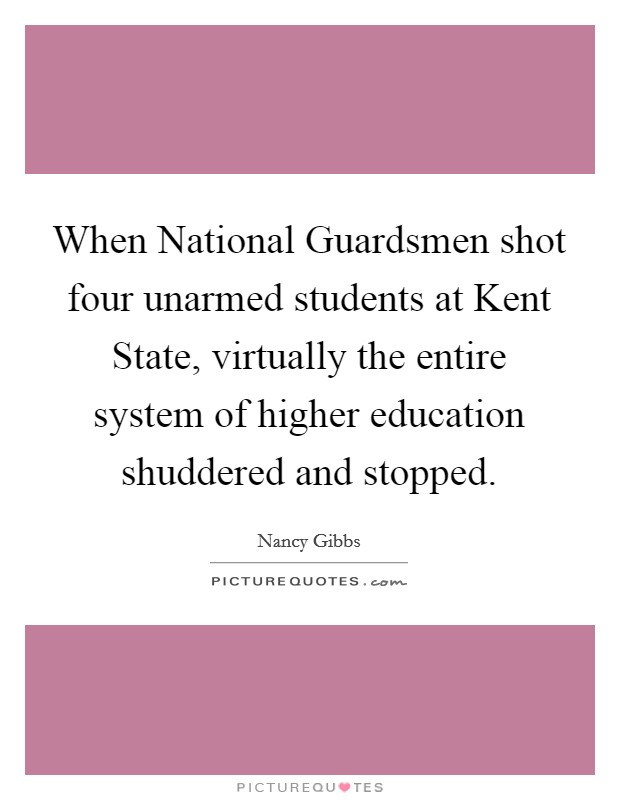 When National Guardsmen shot four unarmed students at Kent State, virtually the entire system of higher education shuddered and stopped Picture Quote #1