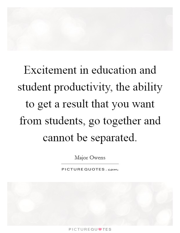 Excitement in education and student productivity, the ability to get a result that you want from students, go together and cannot be separated Picture Quote #1