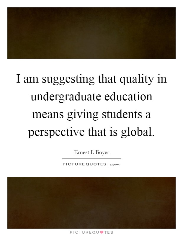 I am suggesting that quality in undergraduate education means giving students a perspective that is global Picture Quote #1