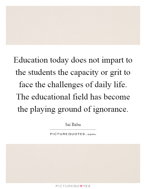 Education today does not impart to the students the capacity or grit to face the challenges of daily life. The educational field has become the playing ground of ignorance Picture Quote #1