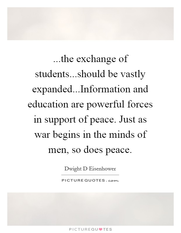 ...the exchange of students...should be vastly expanded...Information and education are powerful forces in support of peace. Just as war begins in the minds of men, so does peace Picture Quote #1