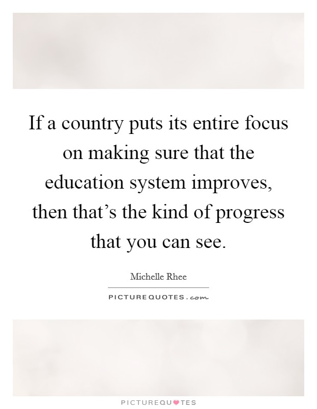 If a country puts its entire focus on making sure that the education system improves, then that's the kind of progress that you can see. Picture Quote #1