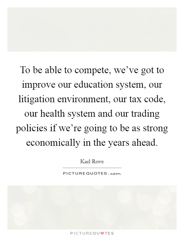 To be able to compete, we've got to improve our education system, our litigation environment, our tax code, our health system and our trading policies if we're going to be as strong economically in the years ahead Picture Quote #1