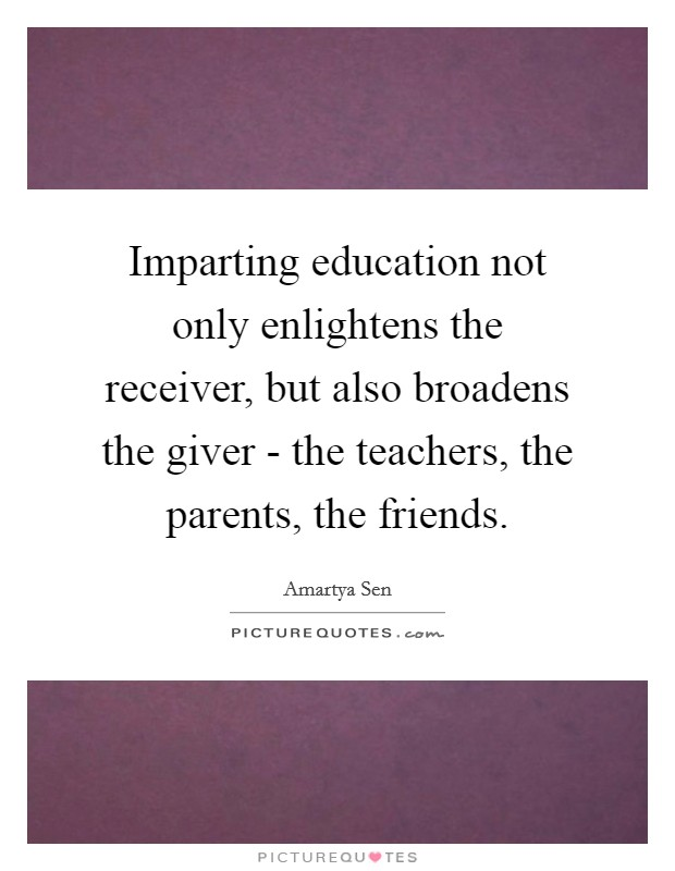 Imparting education not only enlightens the receiver, but also broadens the giver - the teachers, the parents, the friends Picture Quote #1