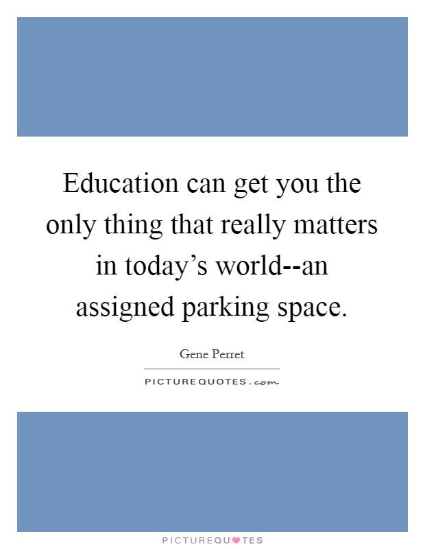Education can get you the only thing that really matters in today's world--an assigned parking space Picture Quote #1
