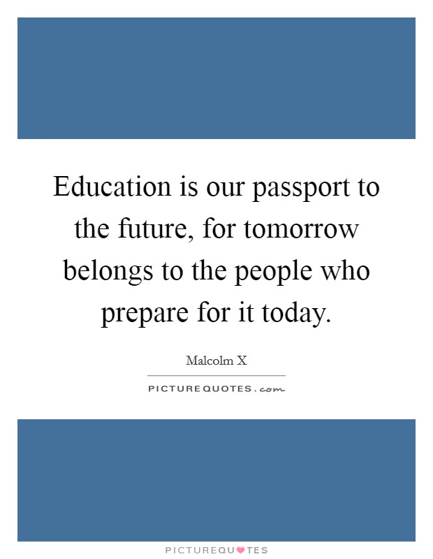 Education is our passport to the future, for tomorrow belongs to the people who prepare for it today. Picture Quote #1