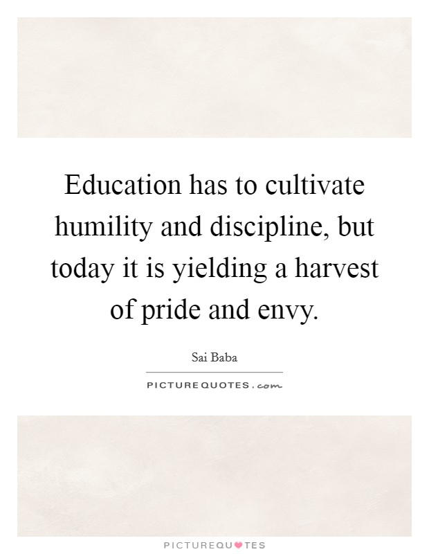 Education has to cultivate humility and discipline, but today it is yielding a harvest of pride and envy Picture Quote #1