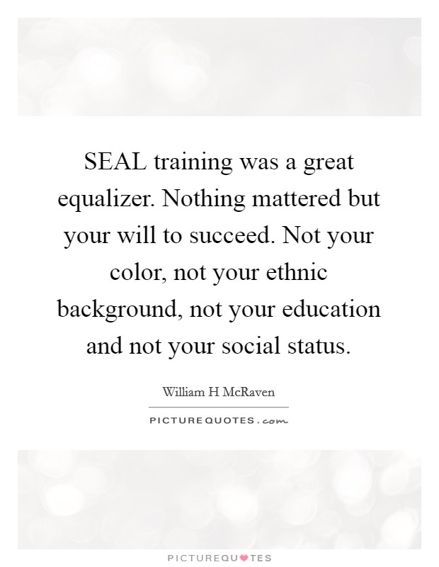 SEAL training was a great equalizer. Nothing mattered but your will to succeed. Not your color, not your ethnic background, not your education and not your social status. Picture Quote #1