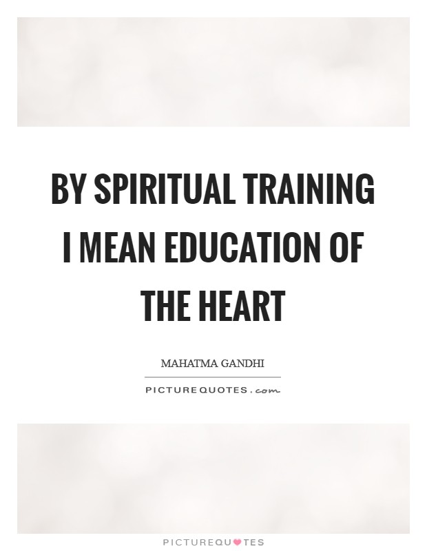 By spiritual training I mean education of the heart Picture Quote #1