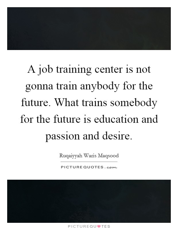 A job training center is not gonna train anybody for the future. What trains somebody for the future is education and passion and desire Picture Quote #1