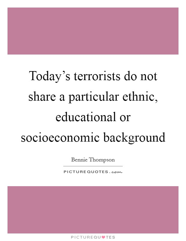 Today's terrorists do not share a particular ethnic, educational or socioeconomic background Picture Quote #1