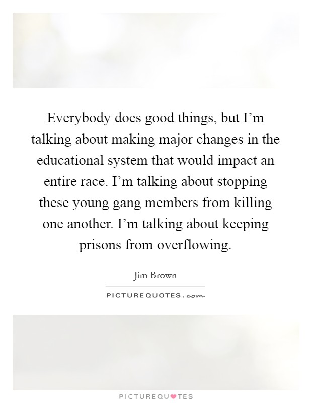Everybody does good things, but I'm talking about making major changes in the educational system that would impact an entire race. I'm talking about stopping these young gang members from killing one another. I'm talking about keeping prisons from overflowing Picture Quote #1