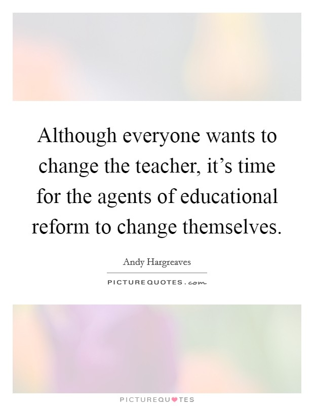 Although everyone wants to change the teacher, it's time for the agents of educational reform to change themselves Picture Quote #1