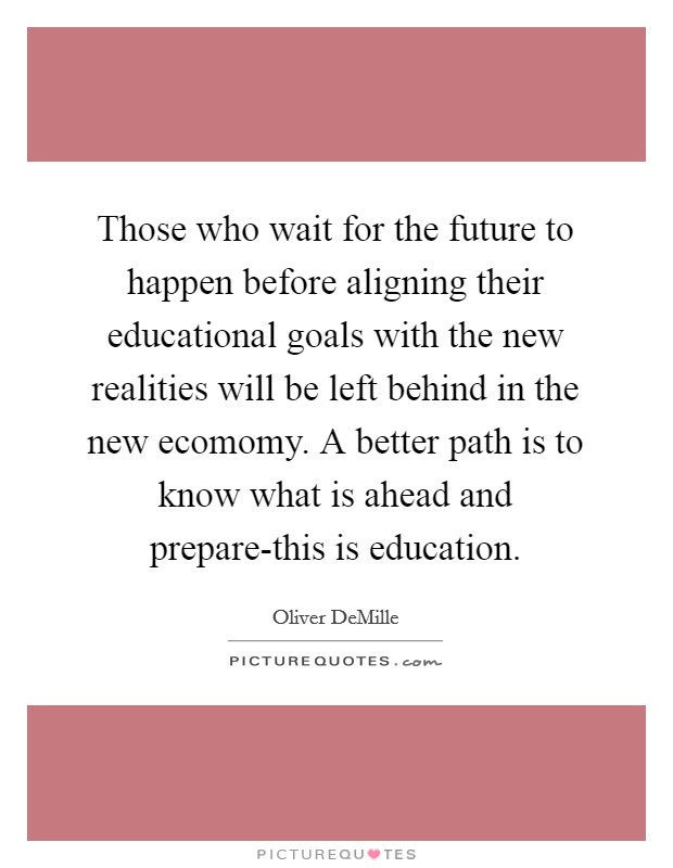 Those who wait for the future to happen before aligning their educational goals with the new realities will be left behind in the new ecomomy. A better path is to know what is ahead and prepare-this is education Picture Quote #1